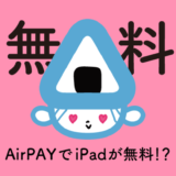 Airpay(エアペイ)でiPadが無料でもらえるって本当!?