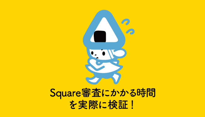 Square申込から審査通過までにかかる時間を実際に検証!