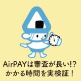 AirPAYエアペイは審査が遅い!?申込から審査通過までにかかる時間を実検証!